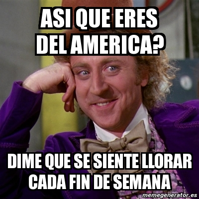 Meme Willy Wonka Asi Que Eres Del America Dime Que Se Siente