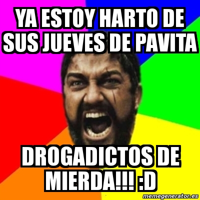 YA ESTOY HARTO DE SUS JUEVES DE PAVITA DROGADICTOS DE MIERDA!!! D. Crear meme Sparta