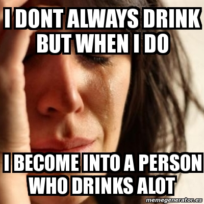 Meme Problems - i dont always drink but when i do i become ...