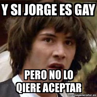 209811 meme keanu reeves y si jorge es gay pero no lo qiere aceptar,Jorge Meme