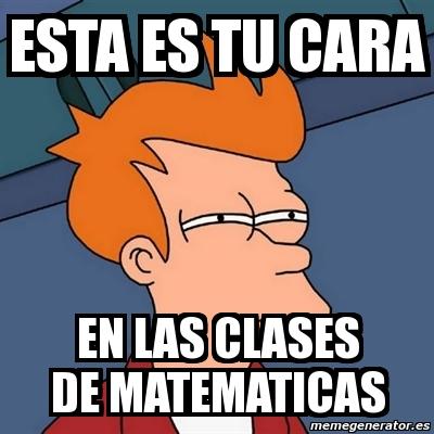 255683 meme futurama fry esta es tu cara en las clases de matematicas,Memes De Matematicas