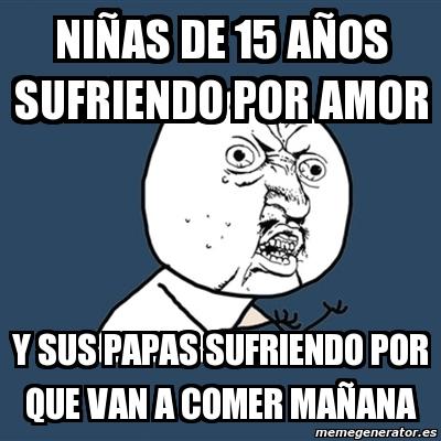 Meme Y U No - NIÑAS DE 15 AÑOS SUFRIENDO POR AMOR Y SUS ... Y U No Meme