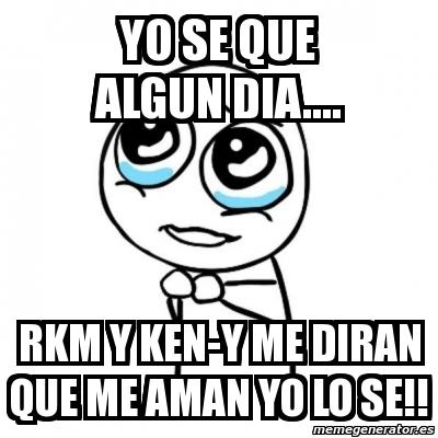 Meme Por favor - yo se que algun dia     rkm y ken-y me