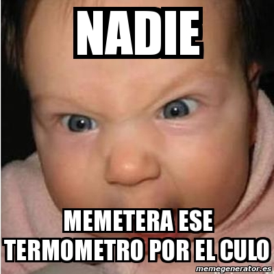 Meme Bebe Furioso Nadie Memetera Ese Termometro Por El Culo 592117 Easily add text to images or memes. meme bebe furioso nadie memetera ese