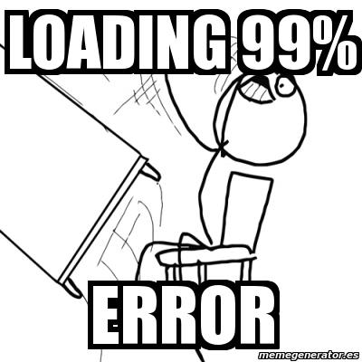660982 meme desk flip rage guy loading 99% error 660982,Loading Meme