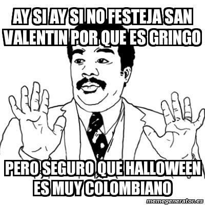 Ay si ay si no festeja san valentin por que es gringo pero seguro que halloween es muy colombiano