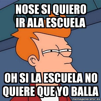 Meme Futurama Fry - nose si quiero ir ala escuela oh si la