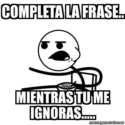 Meme Cereal Guy Completa La Frase Mientras Tu Me Ignoras