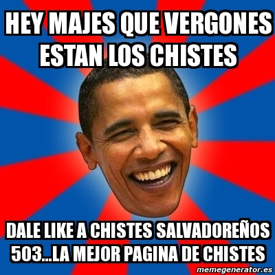 Obama In La >> Meme Obama - HEY MAJES QUE VERGONES ESTAN LOS CHISTES DALE LIKE A CHISTES SALVADOREÑOS 503...LA ...