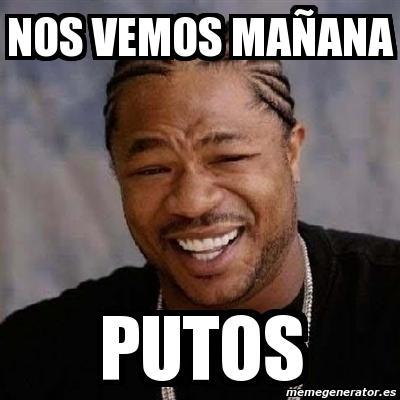 Meme Yo Dawg - nos vemos mañana putos - 1181497: http://www.memegenerator.es/meme/1181497