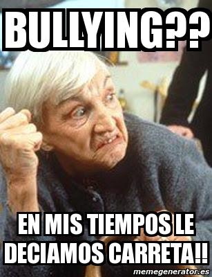 1212688 meme personalizado bullying?? en mis tiempos le deciamos carreta,Memes De Bullying