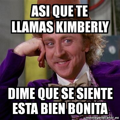 1252320 meme willy wonka asi que te llamas kimberly dime que se siente,Kimberly Memes