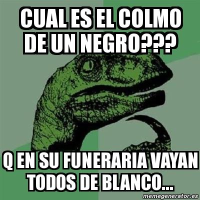 Meme Filosoraptor Cual Es El Colmo De Un Negro Q En Su Funeraria Vayan Todos De Blanco 1290982