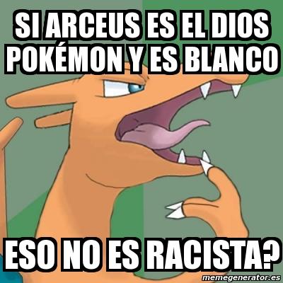 Meme Personalizado Si Arceus Es El Dios Pok 233 Mon Y Es Blanco Eso No Es Racista 1389596