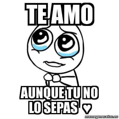 Meme Por Favor Te Amo Aunque Tu No Lo Sepas â 1046195