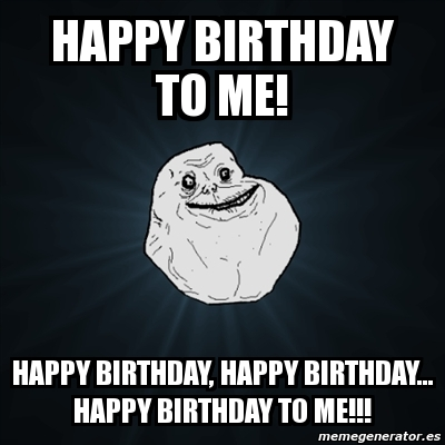 Meme Forever Alone - happy birthday to me! happy birthday ...