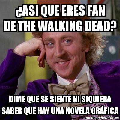 ¿Asi que eres fan de the walking dead? dime que se siente ni siquiera saber que hay una novela gráfica