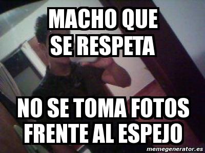 Meme personalizado macho que se respeta no se toma fotos for Espejo que no se empana