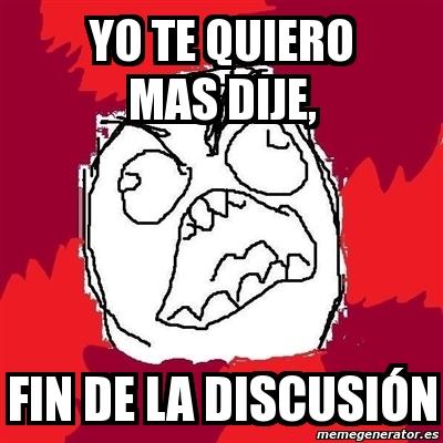 Meme Rage FU - YO Te QUIERO MAS DIJE, fin de la discusión - 1756943