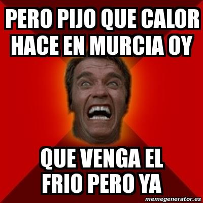 PERO PIJO QUE CALOR HACE EN MURCIA OY QUE VENGA EL FRIO PERO YA. Crear meme Arnold