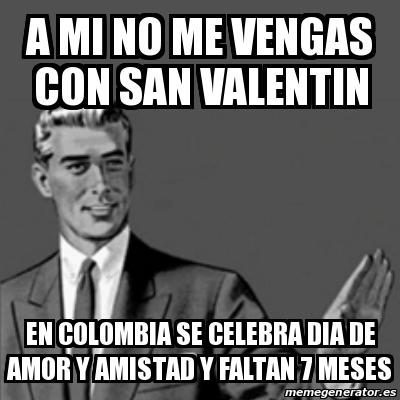 a mi no me vengas con san valentin en colombia se celebra dia de amor y amistad y faltan 7 meses