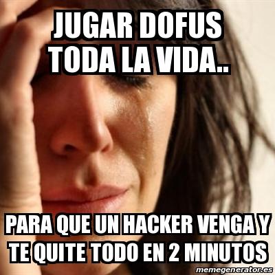 Meme Problems - jugar dofus toda la vida   para que un hacker venga