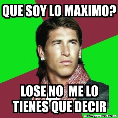 Meme Sergio Ramos Que Soy Lo Maximo Lose No Me Lo Tienes Que Decir 16007966