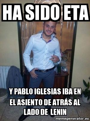 16960573 meme personalizado ha sido eta y pablo iglesias iba en el,Pablo Iglesias Meme