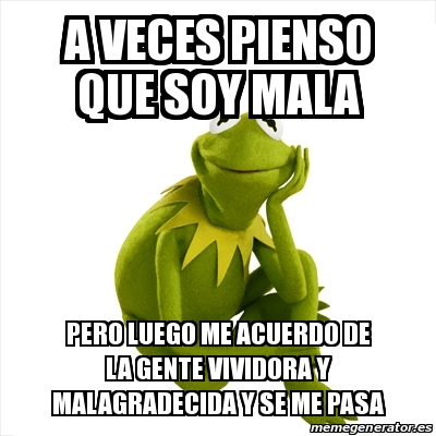 Meme kermit the frog a veces pienso que soy mala pero - Cuando se poda los rosales ...