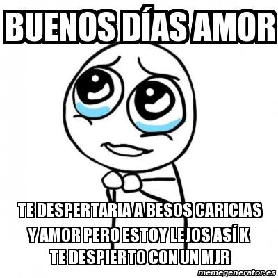 17699820 meme por favor buenos d�as amor te despertaria a besos caricias,Buenos Dias Amor Memes