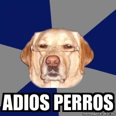 Meme Perro Racista - adios perros - 17070447