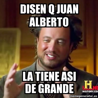 17715604 meme ancient aliens disen q juan alberto la tiene asi de grande,Alberto Memes