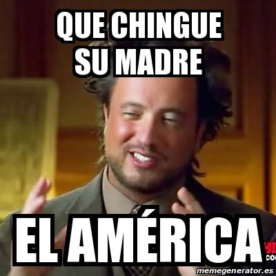 Meme Ancient Aliens - que chingue su madre el América ...