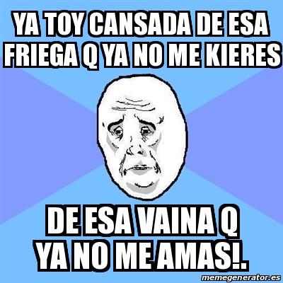 Meme Okay Guy Ya Toy Cansada De Esa Friega Q Ya No Me Kieres De