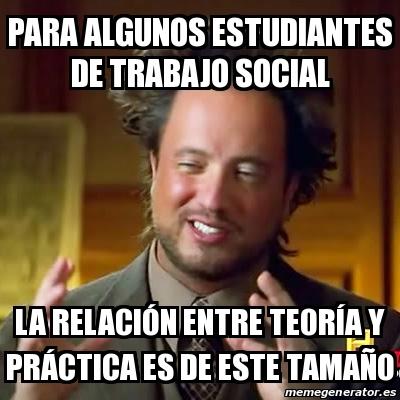 para algunos estudiantes de trabajo social la relación entre teoría y  práctica es de este tamaño
