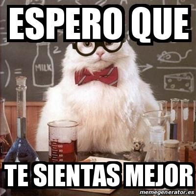 Meme Chemistry Cat Espero Que Te Sientas Mejor 19184566