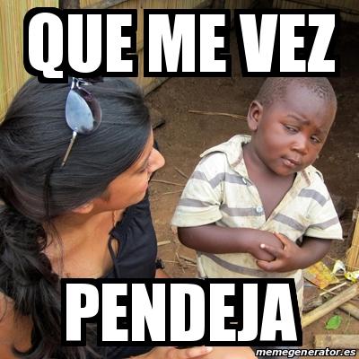 Meme Skeptical 3rd World Kid - Que me vez Pendeja - 19322186