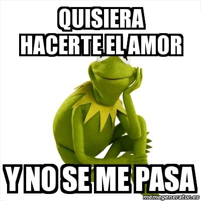 Meme Kermit The Frog Quisiera Hacerte El Amor Y No Se Me Pasa