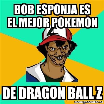 Meme Ash Pedreiro Bob Esponja Es El Mejor Pokemon De Dragon Ball Z 2110680
