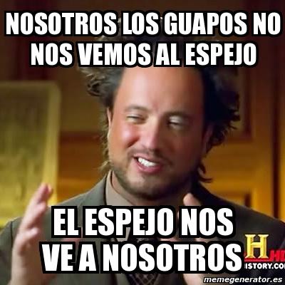 Meme Ancient Aliens Nosotros Los Guapos No Nos Vemos Al Espejo El Espejo Nos Ve A Nosotros 2114085 Watch short videos about #nosotros_los_guapos on tiktok. meme ancient aliens nosotros los