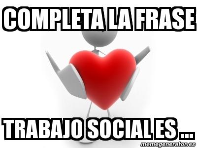 Meme Personalizado Completa La Frase Trabajo Social Es