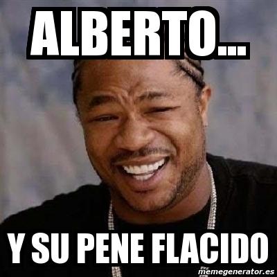 2239729 meme yo dawg alberto y su pene flacido 2239729,Alberto Memes