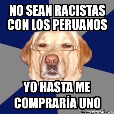 No sean racistas con los peruanos yo hasta me COMPRARÍA uno