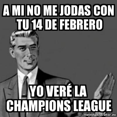 a mi no me jodas con tu 14 de febrero yo veré la champions league