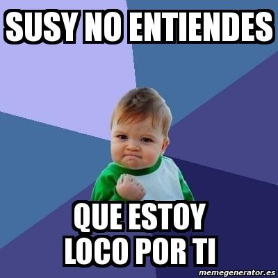 Meme Bebe Exitoso - SUSY NO ENTIENDES QUE ESTOY LOCO POR ...  Meme Bebe Exito...