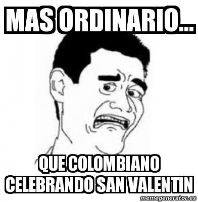 Mas ordinario que colombiano celebrando san valentin. Crear meme Personalizado