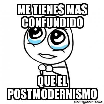 ... Por favor - me tienes mas confundido que el postmodernismo - 2738192