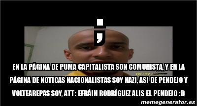 alivio Unión huella  Meme Personalizado - ; En la página de puma capitalista son comunista, y  en la página de noticas nacionalistas soy nazi, asi de pendejo y  voltearepas soy, att: efráin rodrÃguez alis el