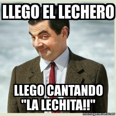 "Meme Mr Bean - llego el lechero llego cantando ""la lechita ... Cantando"