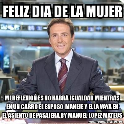 Meme Matias Prats - feliz dia de la mujer MI reflexion es ...